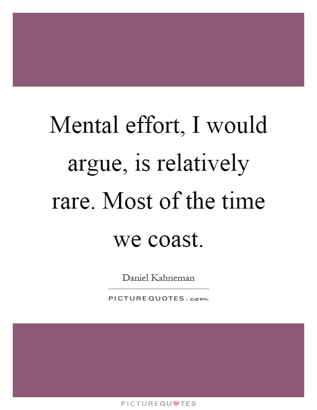 Mental effort, I would argue, is relatively rare. Most of the time we coast Picture Quote #1