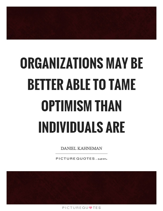 Organizations may be better able to tame optimism than individuals are Picture Quote #1