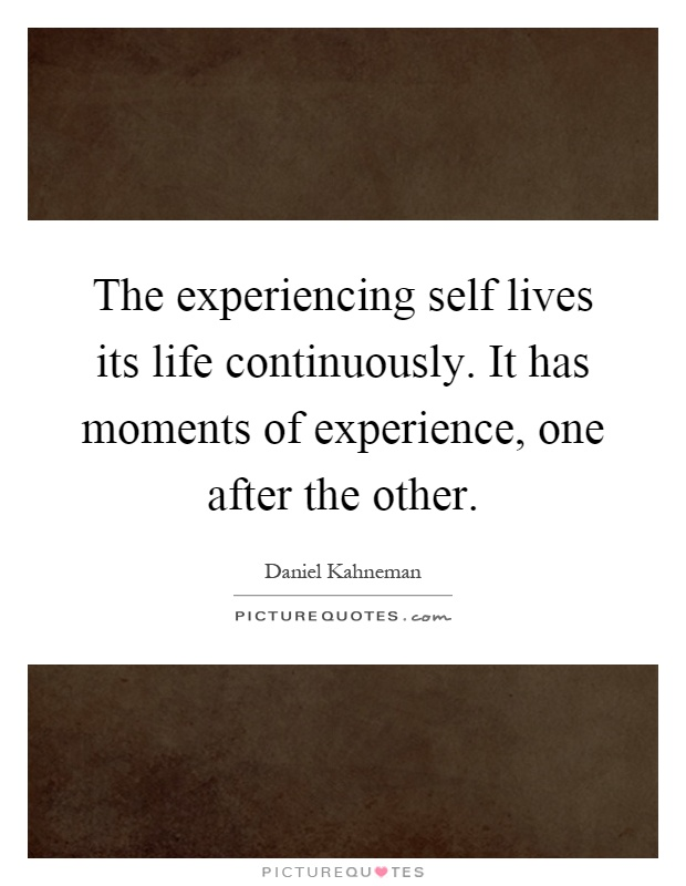 The experiencing self lives its life continuously. It has moments of experience, one after the other Picture Quote #1