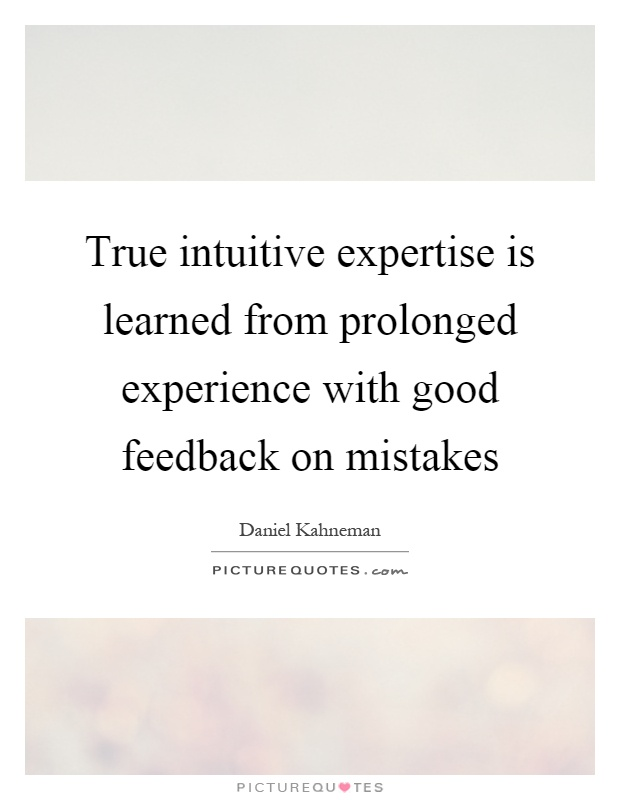 True intuitive expertise is learned from prolonged experience with good feedback on mistakes Picture Quote #1