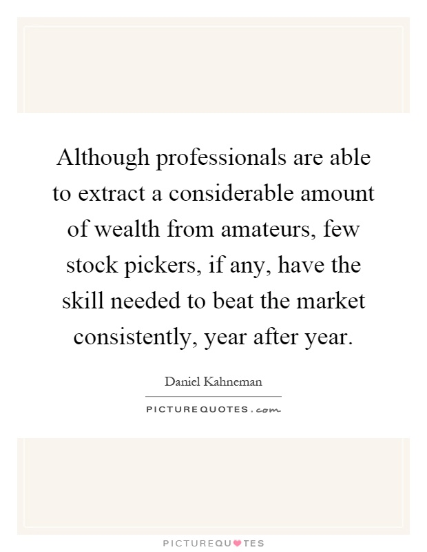 Although professionals are able to extract a considerable amount of wealth from amateurs, few stock pickers, if any, have the skill needed to beat the market consistently, year after year Picture Quote #1