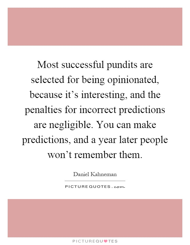 Most successful pundits are selected for being opinionated, because it's interesting, and the penalties for incorrect predictions are negligible. You can make predictions, and a year later people won't remember them Picture Quote #1