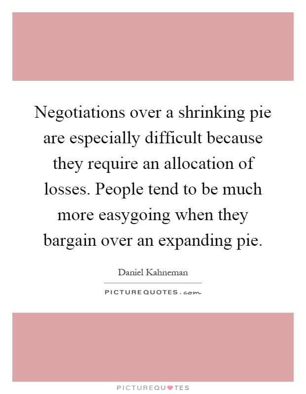Negotiations over a shrinking pie are especially difficult because they require an allocation of losses. People tend to be much more easygoing when they bargain over an expanding pie Picture Quote #1