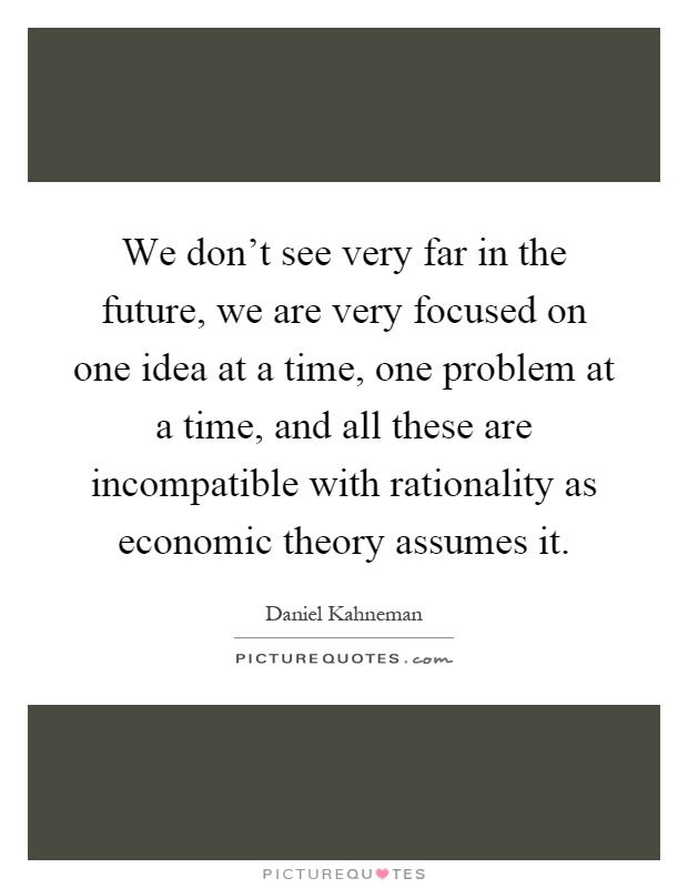 We don't see very far in the future, we are very focused on one idea at a time, one problem at a time, and all these are incompatible with rationality as economic theory assumes it Picture Quote #1