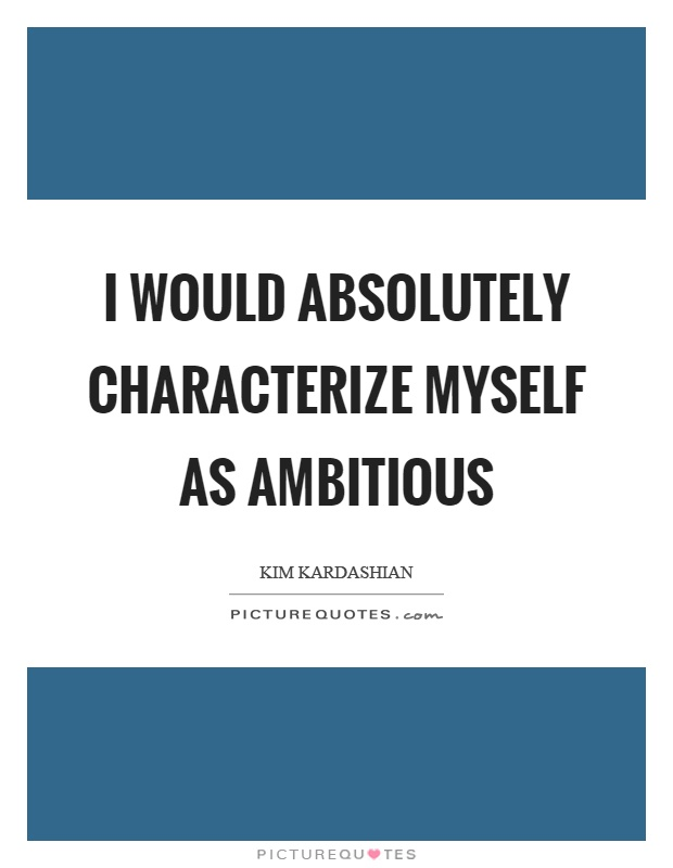 I would absolutely characterize myself as ambitious Picture Quote #1