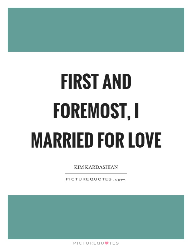 First and foremost, I married for love Picture Quote #1