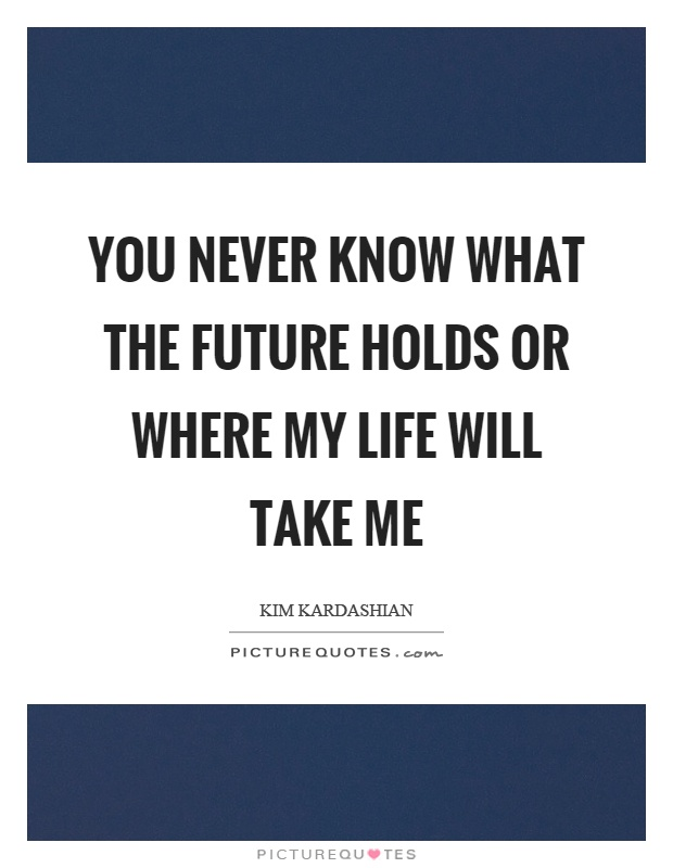 You never know what the future holds or where my life will take me Picture Quote #1