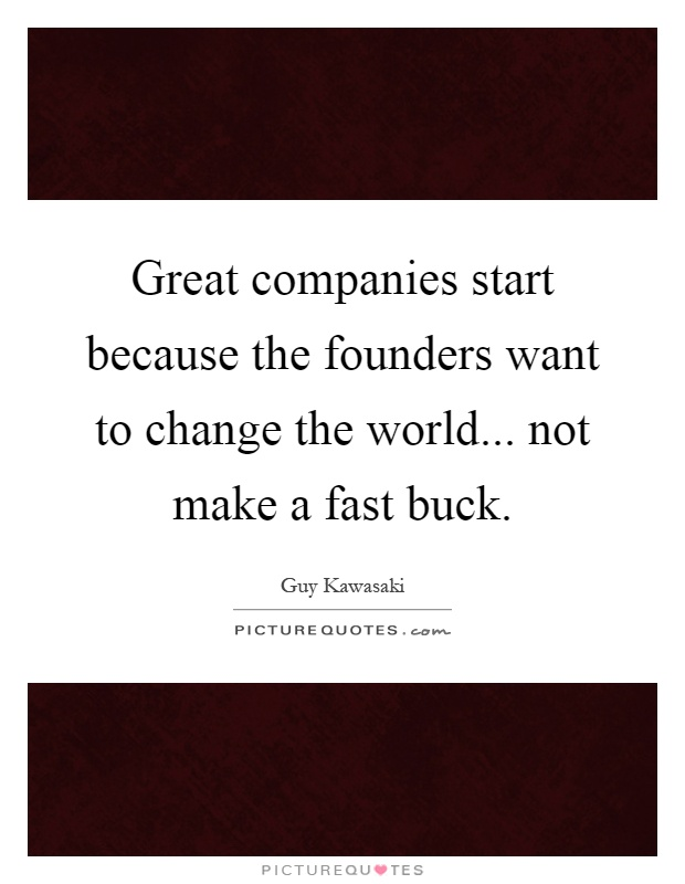Great companies start because the founders want to change the world... not make a fast buck Picture Quote #1