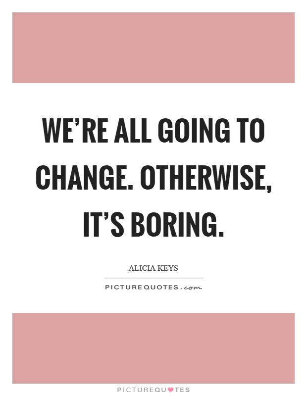 We're all going to change. Otherwise, it's boring Picture Quote #1
