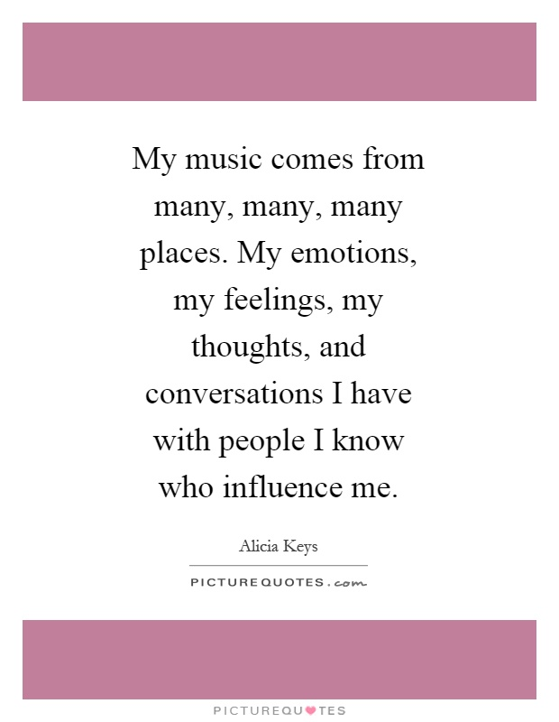 My music comes from many, many, many places. My emotions, my feelings, my thoughts, and conversations I have with people I know who influence me Picture Quote #1