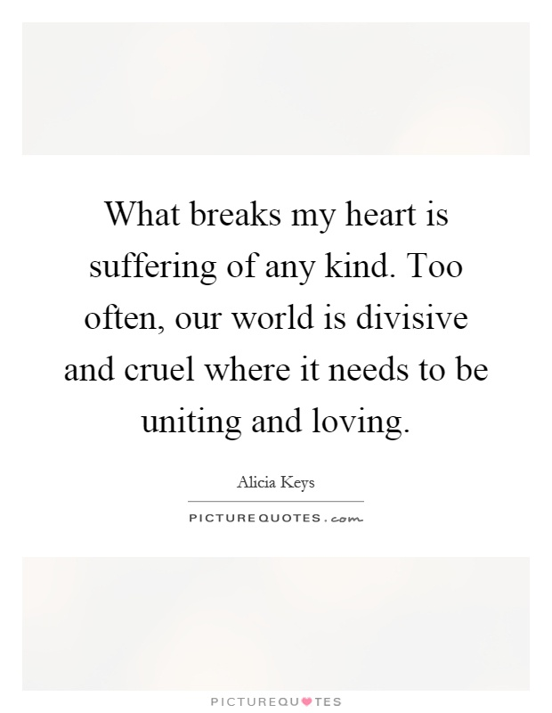 What breaks my heart is suffering of any kind. Too often, our world is divisive and cruel where it needs to be uniting and loving Picture Quote #1