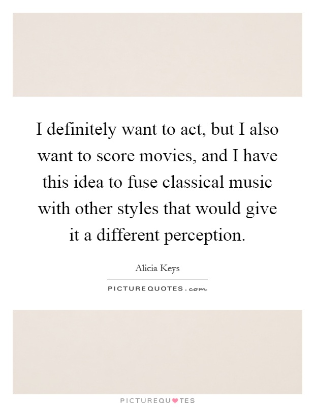 I definitely want to act, but I also want to score movies, and I have this idea to fuse classical music with other styles that would give it a different perception Picture Quote #1