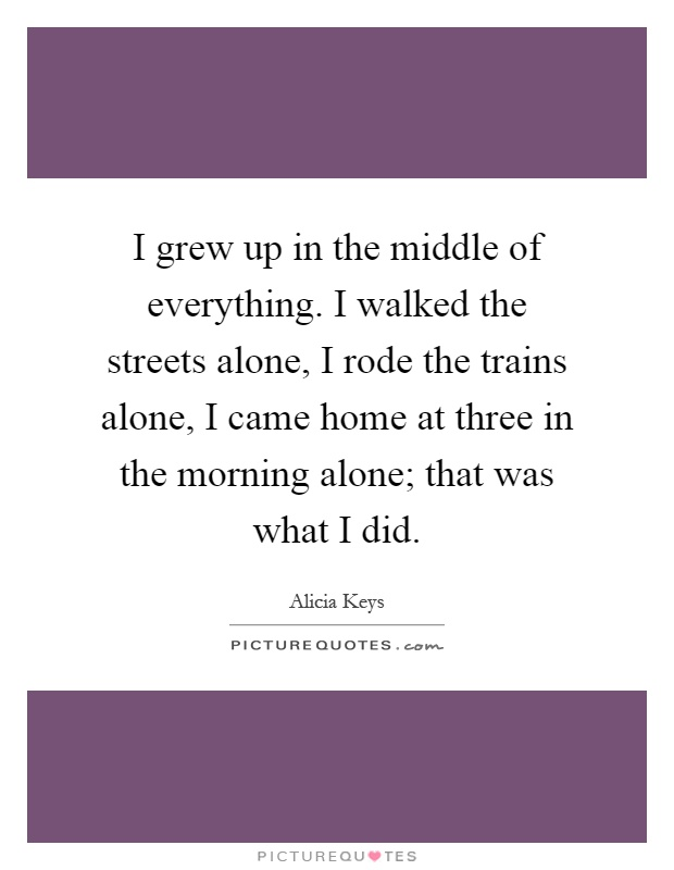 I grew up in the middle of everything. I walked the streets alone, I rode the trains alone, I came home at three in the morning alone; that was what I did Picture Quote #1
