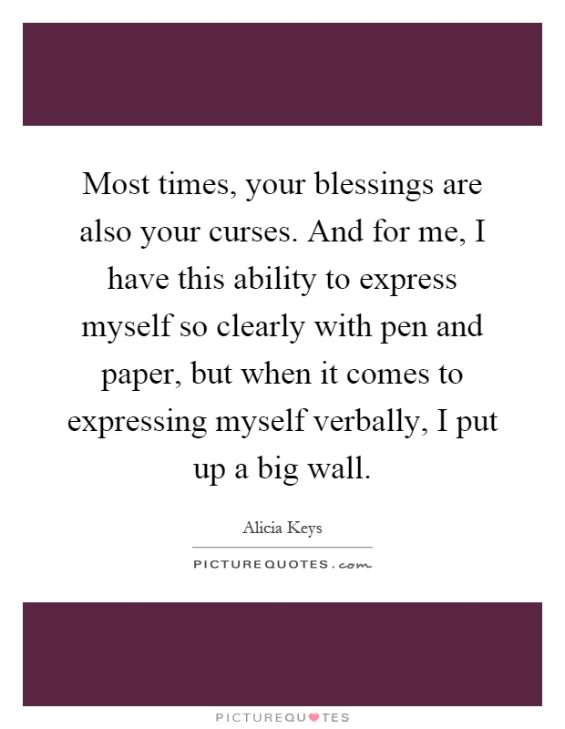 Most times, your blessings are also your curses. And for me, I have this ability to express myself so clearly with pen and paper, but when it comes to expressing myself verbally, I put up a big wall Picture Quote #1