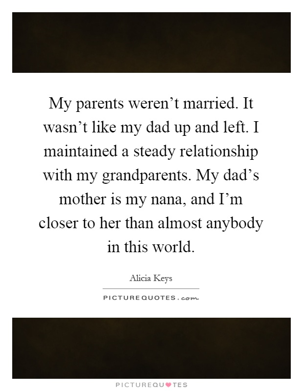 My parents weren't married. It wasn't like my dad up and left. I maintained a steady relationship with my grandparents. My dad's mother is my nana, and I'm closer to her than almost anybody in this world Picture Quote #1