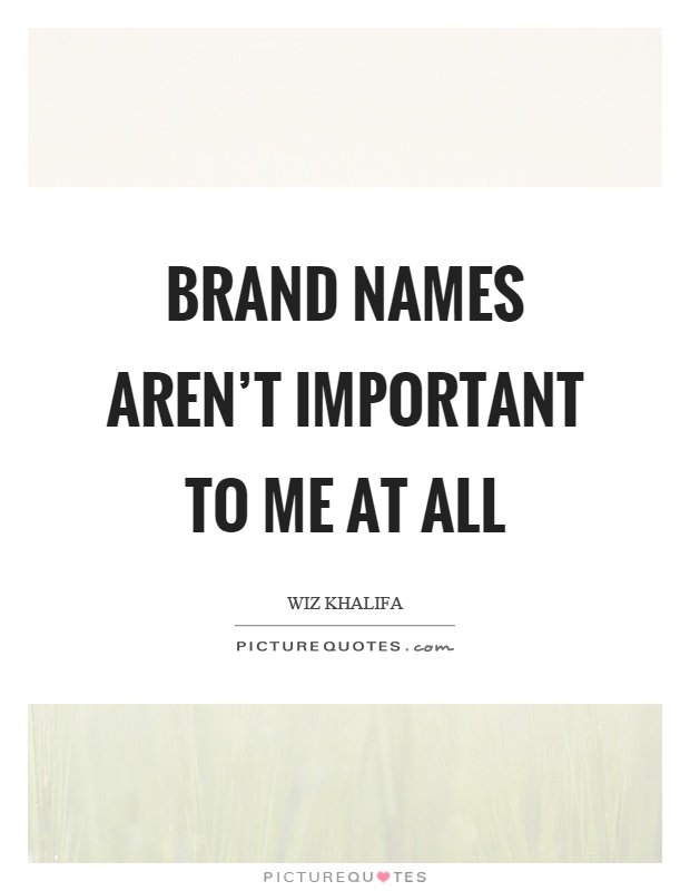 Brand names aren't important to me at all Picture Quote #1