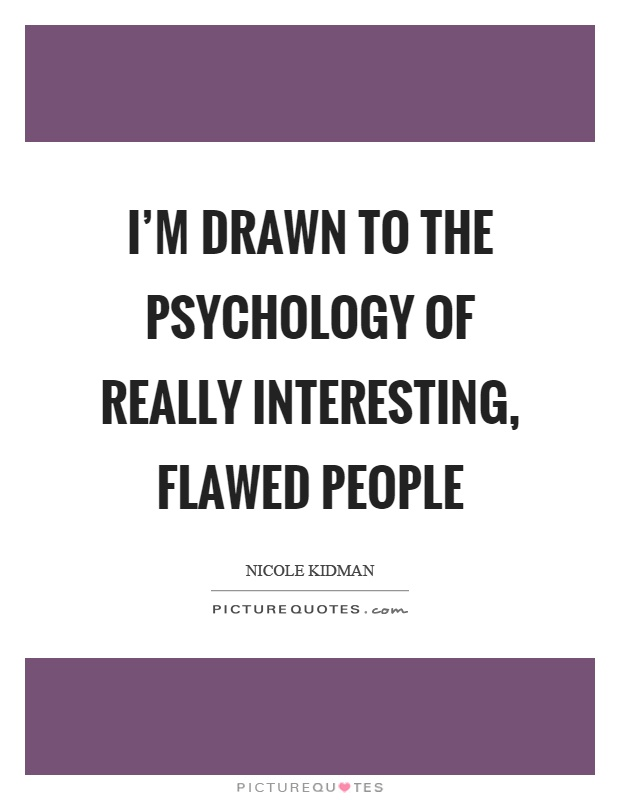 I'm drawn to the psychology of really interesting, flawed people Picture Quote #1