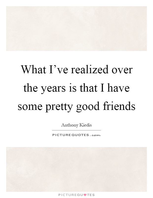 What I\'ve realized over the years is that I have some pretty ...