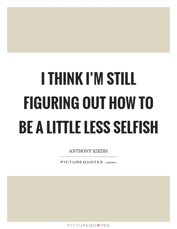 I think I'm still figuring out how to be a little less selfish Picture Quote #1