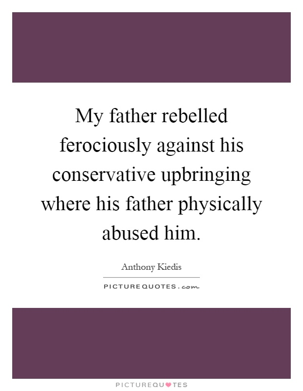 My father rebelled ferociously against his conservative upbringing where his father physically abused him Picture Quote #1