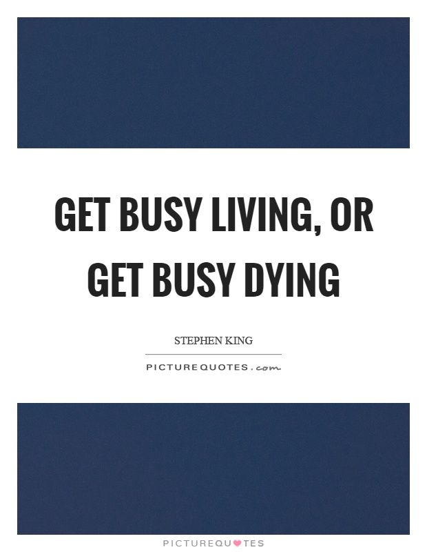 Get busy living, or get busy dying Picture Quote #1