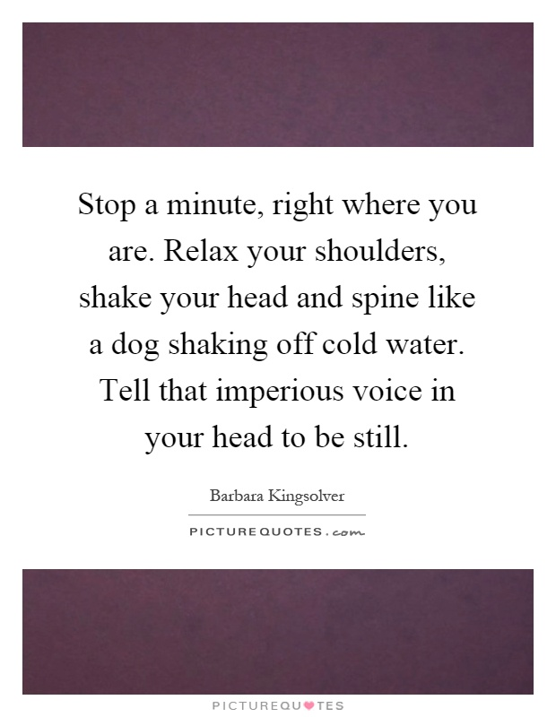 Stop a minute, right where you are. Relax your shoulders, shake your head and spine like a dog shaking off cold water. Tell that imperious voice in your head to be still Picture Quote #1