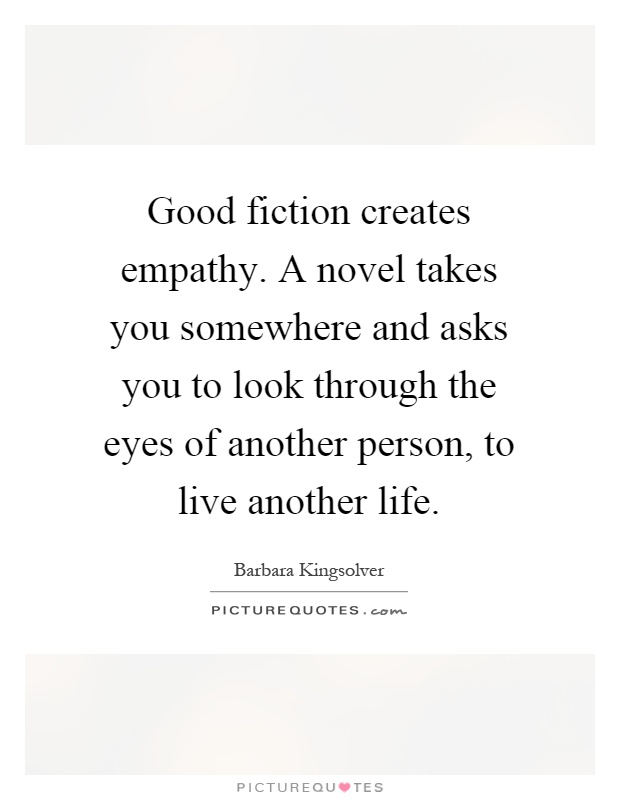 Good fiction creates empathy. A novel takes you somewhere and asks you to look through the eyes of another person, to live another life Picture Quote #1