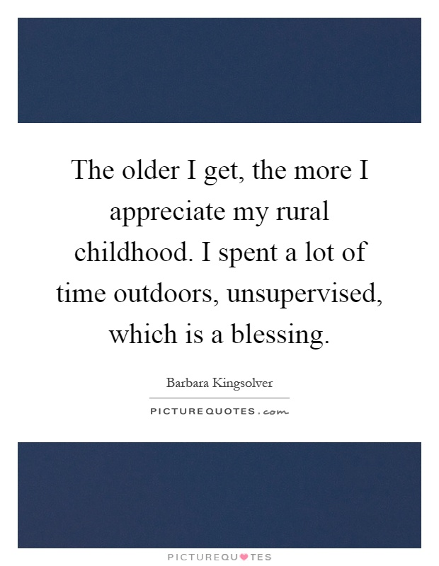 The older I get, the more I appreciate my rural childhood. I spent a lot of time outdoors, unsupervised, which is a blessing Picture Quote #1