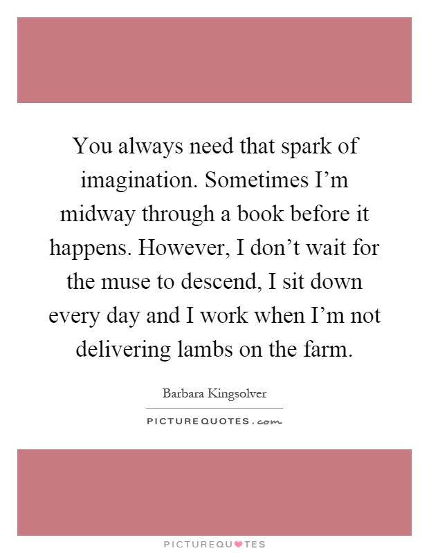 You always need that spark of imagination. Sometimes I'm midway through a book before it happens. However, I don't wait for the muse to descend, I sit down every day and I work when I'm not delivering lambs on the farm Picture Quote #1