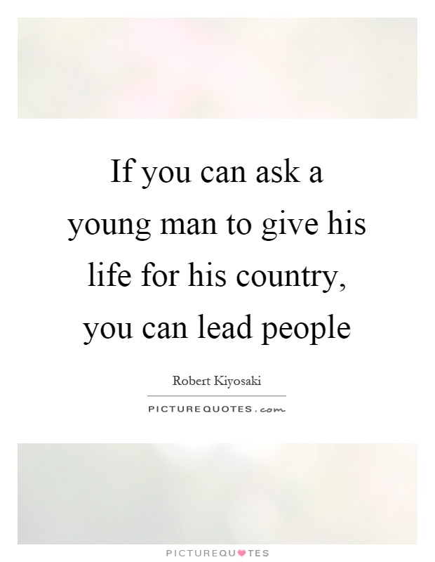 If you can ask a young man to give his life for his country, you can lead people Picture Quote #1
