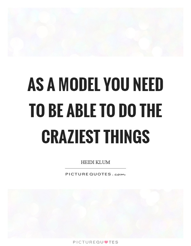 As a model you need to be able to do the craziest things Picture Quote #1