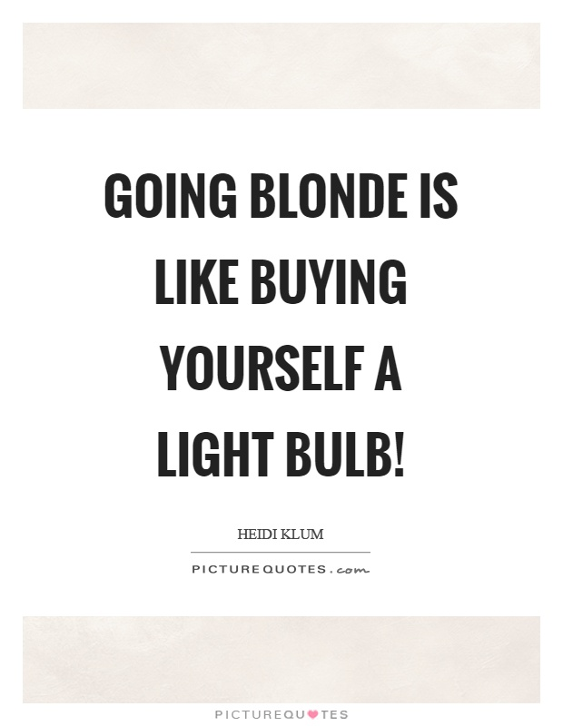 Going blonde is like buying yourself a light bulb! Picture Quote #1