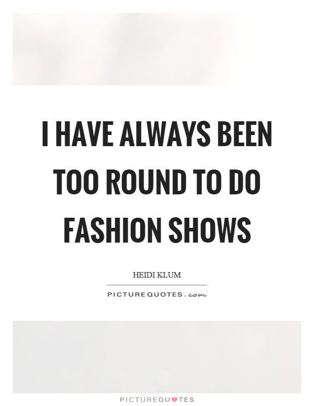 I have always been too round to do fashion shows Picture Quote #1
