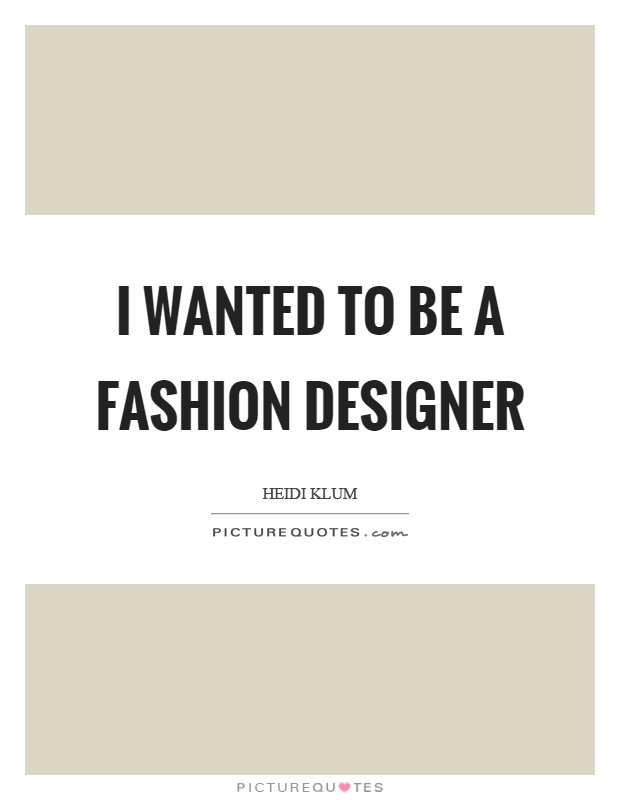 I wanted to be a fashion designer Picture Quote #1