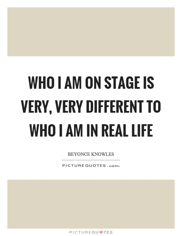 Who I am on stage is very, very different to who I am in real life Picture Quote #1