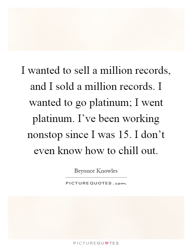 I wanted to sell a million records, and I sold a million records. I wanted to go platinum; I went platinum. I've been working nonstop since I was 15. I don't even know how to chill out Picture Quote #1