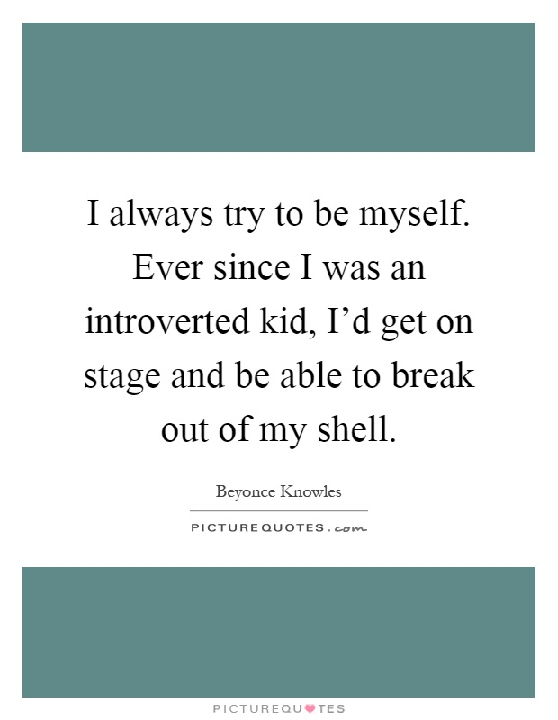 I always try to be myself. Ever since I was an introverted kid, I'd get on stage and be able to break out of my shell Picture Quote #1