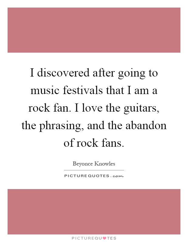 I discovered after going to music festivals that I am a rock fan. I love the guitars, the phrasing, and the abandon of rock fans Picture Quote #1