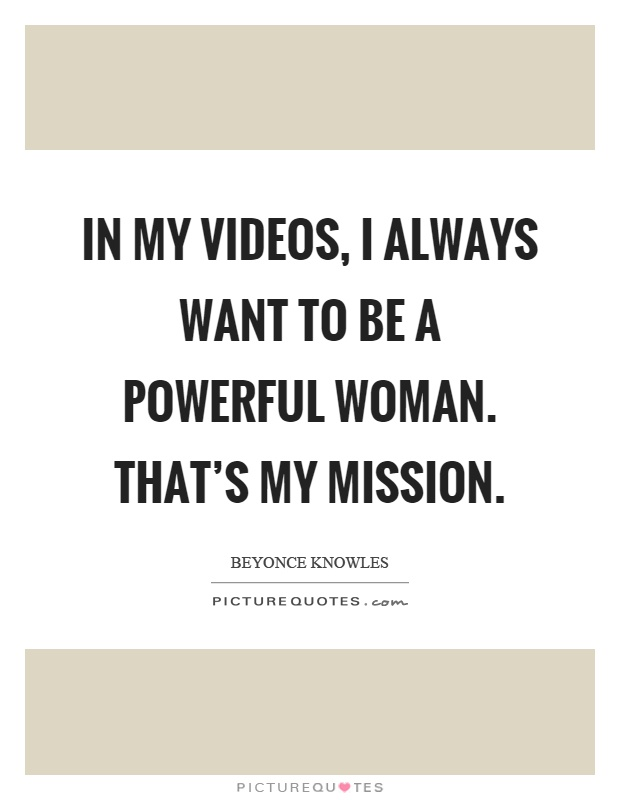 In my videos, I always want to be a powerful woman. That's my mission Picture Quote #1