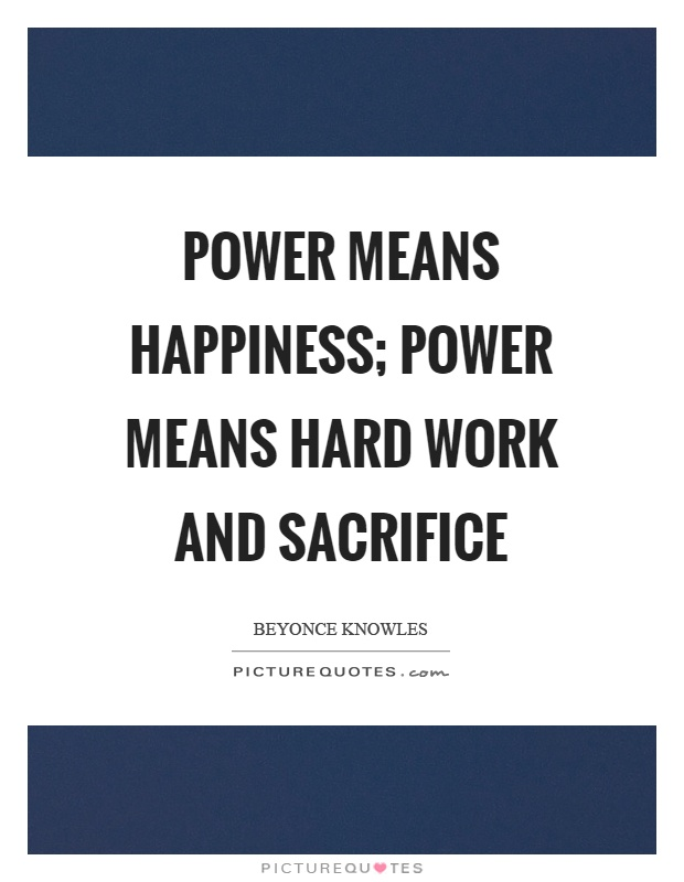 Power means happiness; power means hard work and sacrifice Picture Quote #1