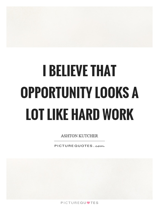 I believe that opportunity looks a lot like hard work Picture Quote #1