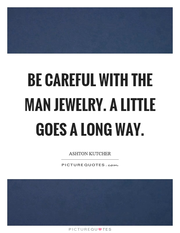 Be careful with the man jewelry. A little goes a long way Picture Quote #1