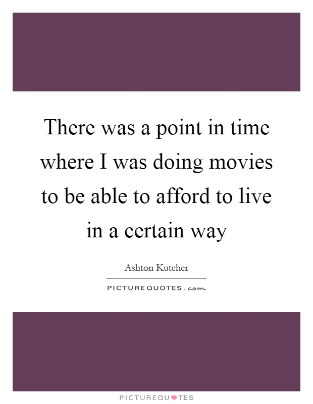 There was a point in time where I was doing movies to be able to afford to live in a certain way Picture Quote #1