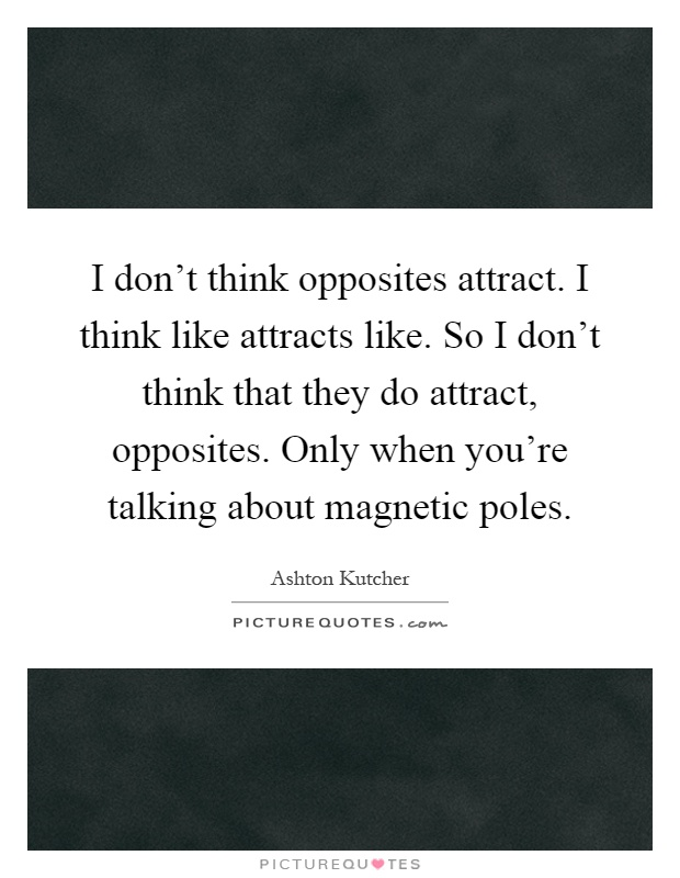 I don't think opposites attract. I think like attracts like. So I don't think that they do attract, opposites. Only when you're talking about magnetic poles Picture Quote #1