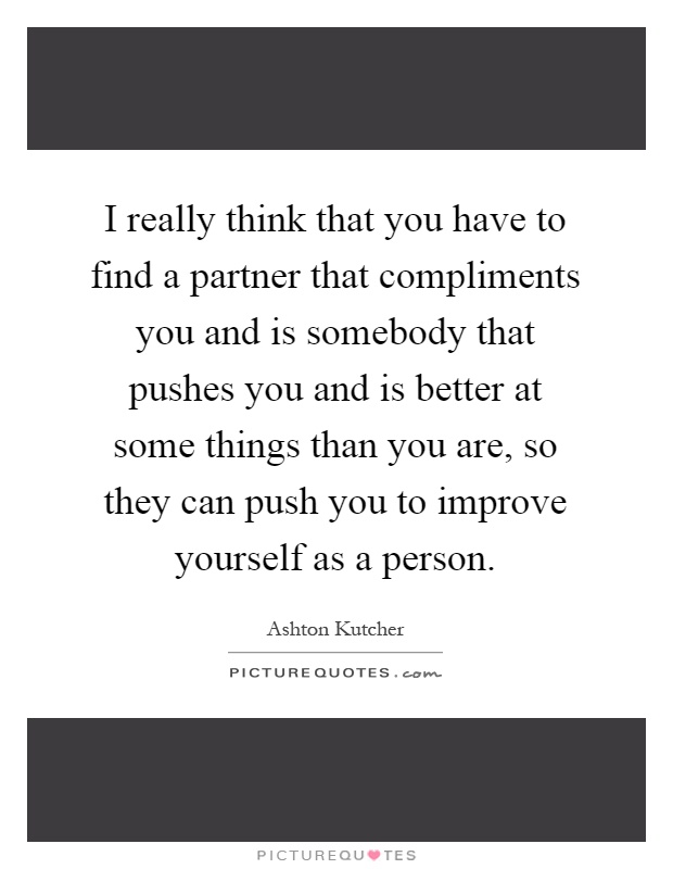 I really think that you have to find a partner that compliments you and is somebody that pushes you and is better at some things than you are, so they can push you to improve yourself as a person Picture Quote #1