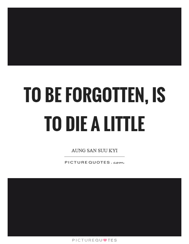 To be forgotten, is to die a little Picture Quote #1