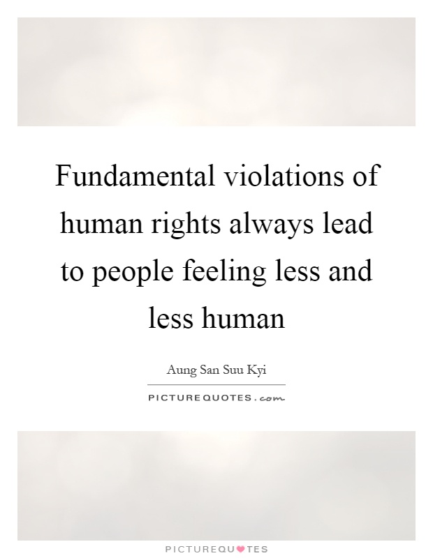 Fundamental violations of human rights always lead to people feeling less and less human Picture Quote #1