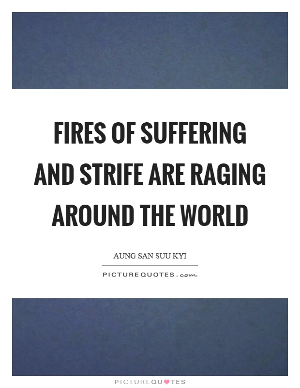 Fires of suffering and strife are raging around the world Picture Quote #1