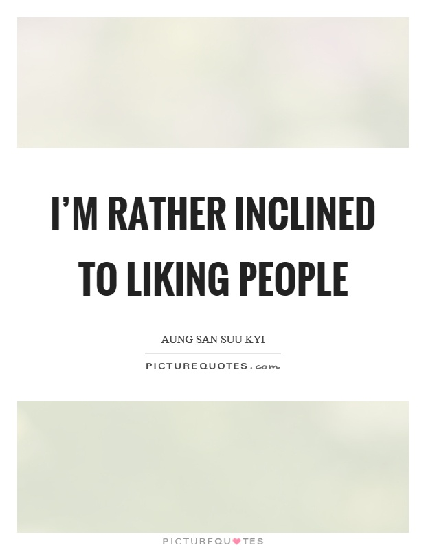 I'm rather inclined to liking people Picture Quote #1