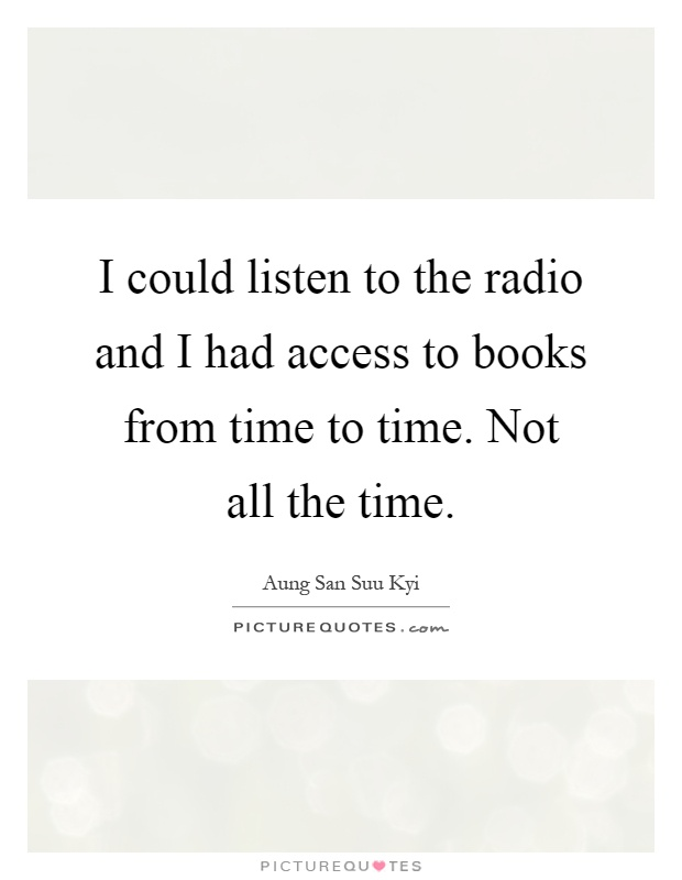 I could listen to the radio and I had access to books from time to time. Not all the time Picture Quote #1